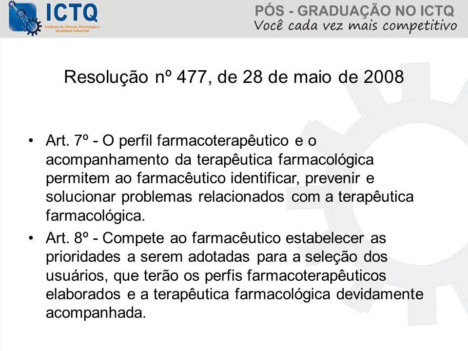 Resolução nº 477, de 28 de maio de 2008 Art. 7º - O perfil farmacoterapêutico e o acompanhamento da terapêutica farmacológica permitem ao farmacêutico