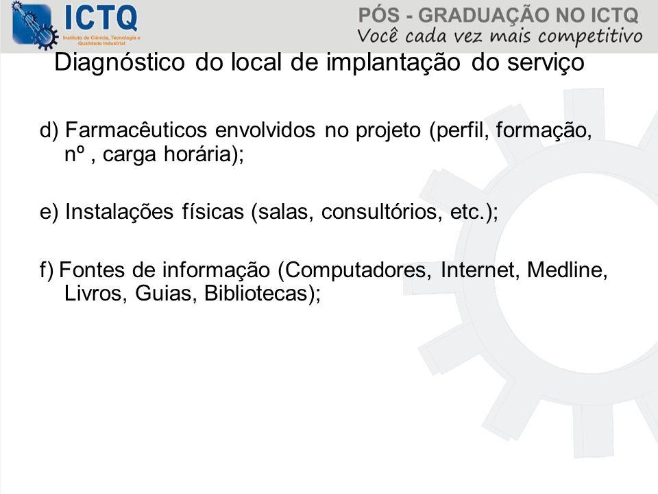 Diagnóstico do local de implantação do serviço d) Farmacêuticos envolvidos no projeto (perfil, formação, nº, carga horária); e) Instalações físicas (s