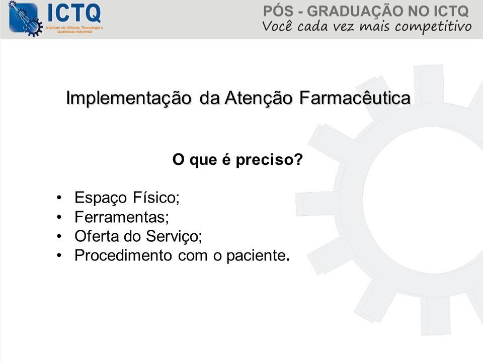 Implementação da Atenção Farmacêutica O que é preciso? Espaço Físico; Ferramentas; Oferta do Serviço; Procedimento com o paciente.