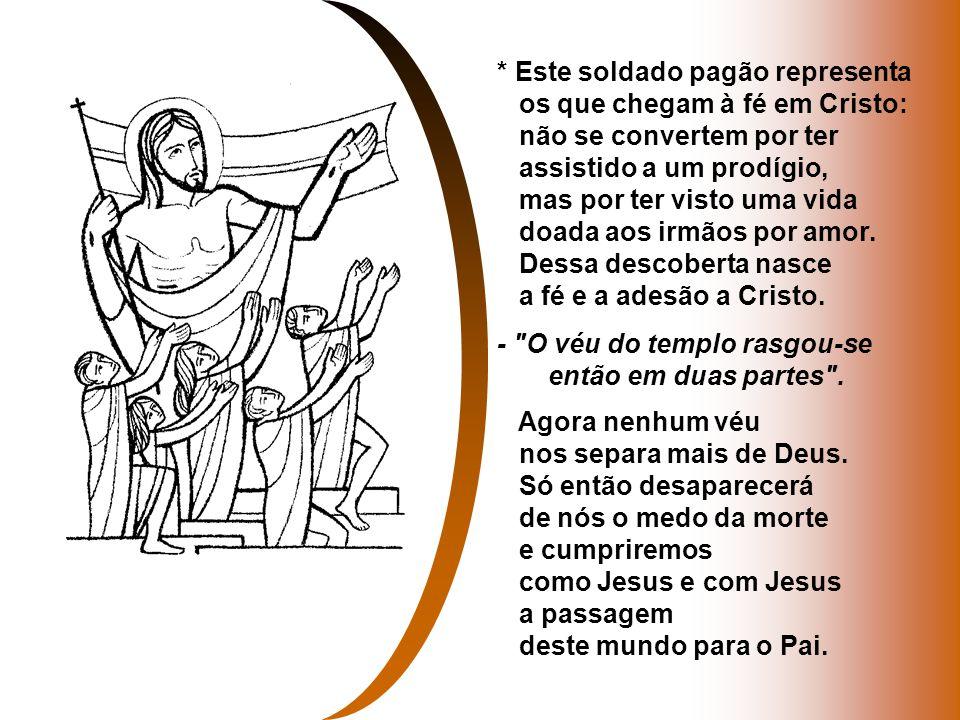 * Este soldado pagão representa os que chegam à fé em Cristo: não se convertem por ter assistido a um prodígio, mas por ter visto uma vida doada aos irmãos por amor.