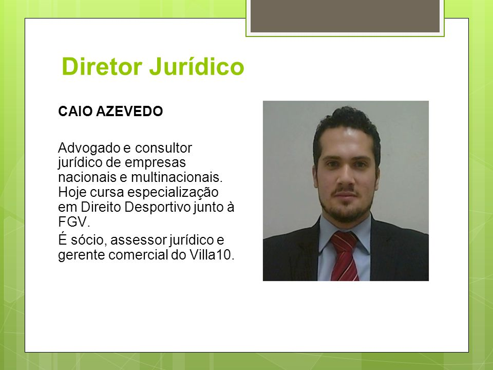 Diretor Jurídico CAIO AZEVEDO Advogado e consultor jurídico de empresas nacionais e multinacionais. Hoje cursa especialização em Direito Desportivo ju