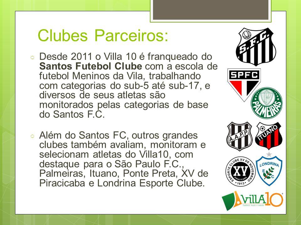 Clubes Parceiros: ○ Desde 2011 o Villa 10 é franqueado do Santos Futebol Clube com a escola de futebol Meninos da Vila, trabalhando com categorias do sub-5 até sub-17, e diversos de seus atletas são monitorados pelas categorias de base do Santos F.C.