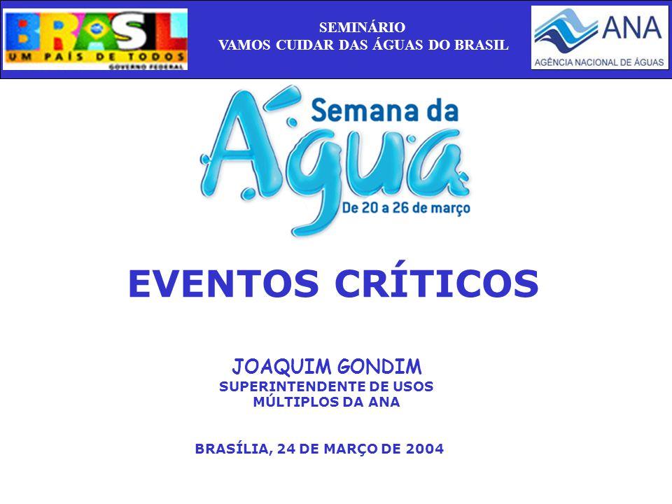 EVENTOS CRÍTICOS JOAQUIM GONDIM SUPERINTENDENTE DE USOS MÚLTIPLOS DA ANA BRASÍLIA, 24 DE MARÇO DE 2004 SEMINÁRIO VAMOS CUIDAR DAS ÁGUAS DO BRASIL
