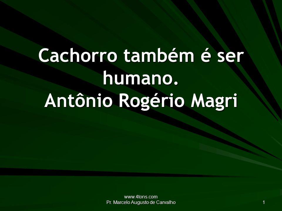 www.4tons.com Pr. Marcelo Augusto de Carvalho 1 Cachorro também é ser humano. Antônio Rogério Magri