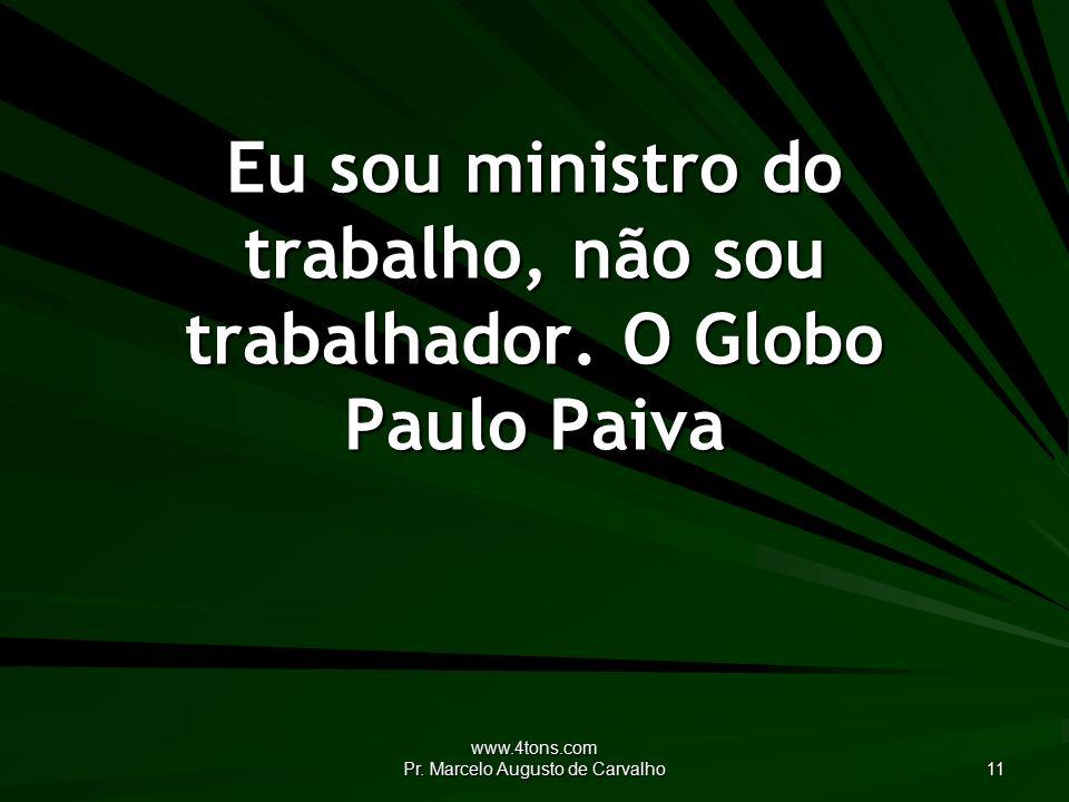 www.4tons.com Pr. Marcelo Augusto de Carvalho 11 Eu sou ministro do trabalho, não sou trabalhador.