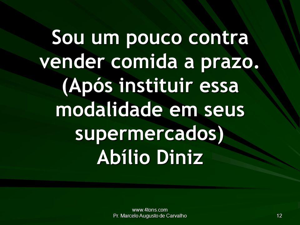 www.4tons.com Pr. Marcelo Augusto de Carvalho 12 Sou um pouco contra vender comida a prazo.