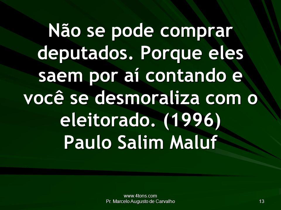 www.4tons.com Pr. Marcelo Augusto de Carvalho 13 Não se pode comprar deputados.