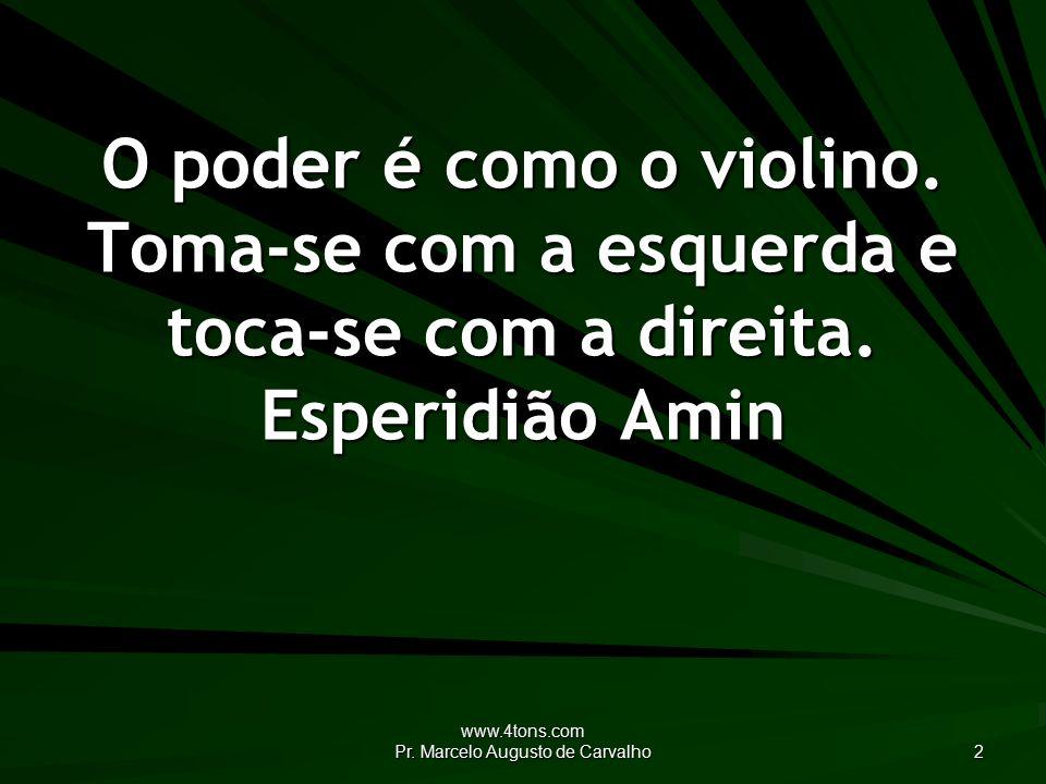 www.4tons.com Pr. Marcelo Augusto de Carvalho 2 O poder é como o violino.