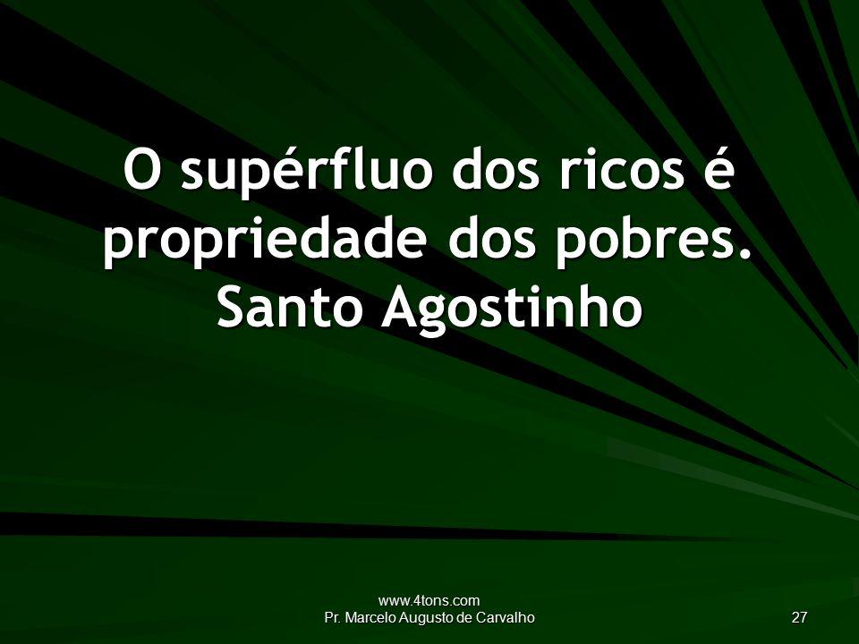 www.4tons.com Pr. Marcelo Augusto de Carvalho 27 O supérfluo dos ricos é propriedade dos pobres.