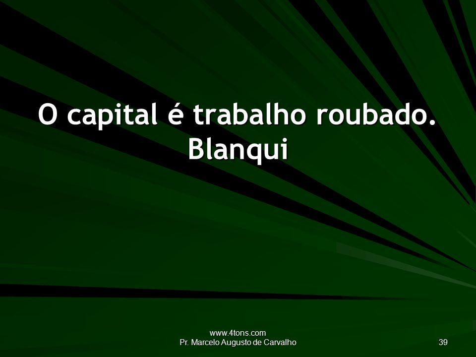 www.4tons.com Pr. Marcelo Augusto de Carvalho 39 O capital é trabalho roubado. Blanqui
