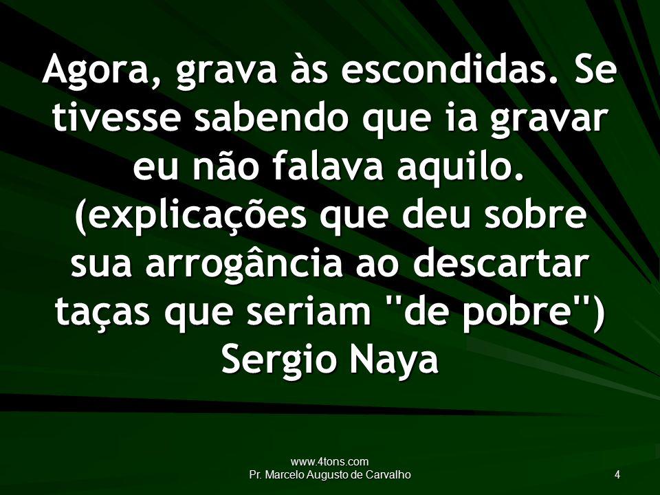 www.4tons.com Pr. Marcelo Augusto de Carvalho 4 Agora, grava às escondidas.