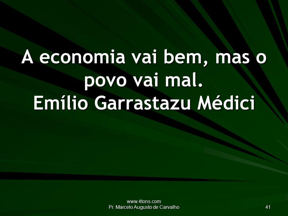 www.4tons.com Pr. Marcelo Augusto de Carvalho 41 A economia vai bem, mas o povo vai mal.
