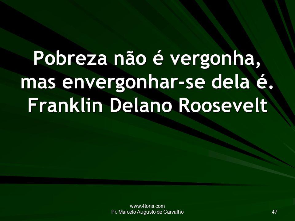 www.4tons.com Pr. Marcelo Augusto de Carvalho 47 Pobreza não é vergonha, mas envergonhar-se dela é.