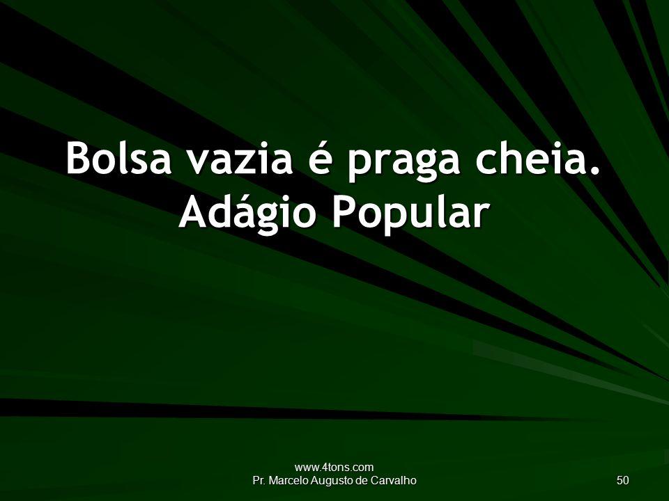 www.4tons.com Pr. Marcelo Augusto de Carvalho 50 Bolsa vazia é praga cheia. Adágio Popular