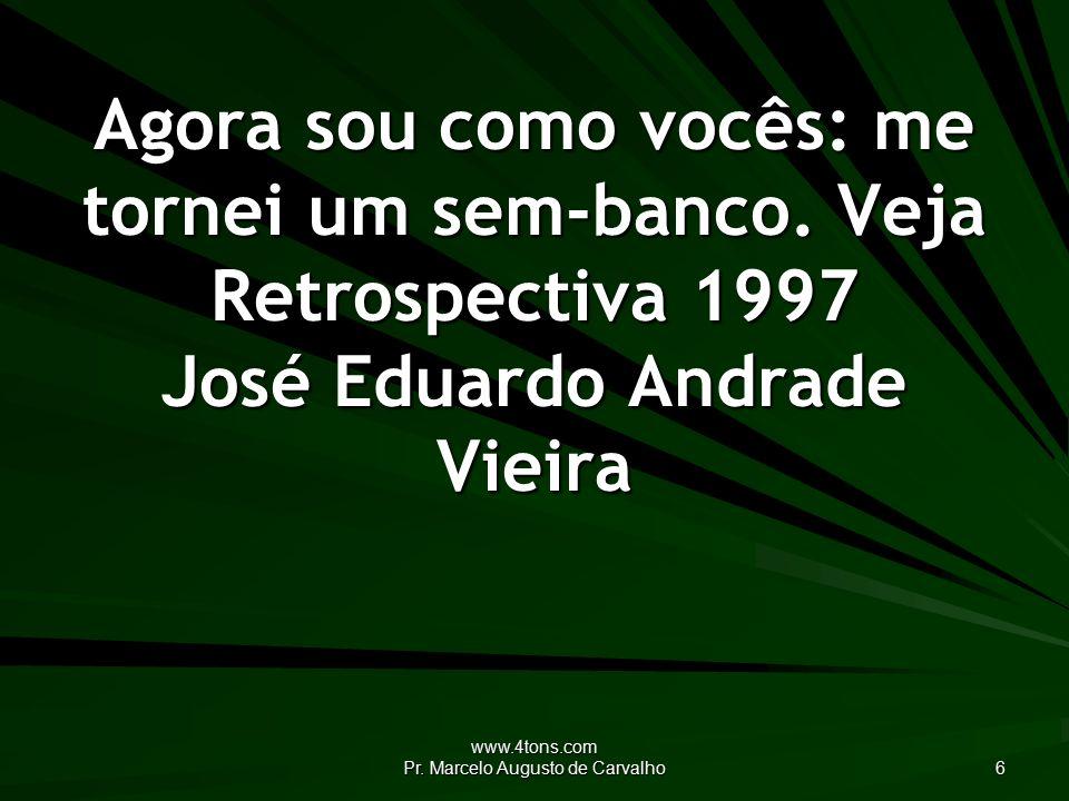 www.4tons.com Pr. Marcelo Augusto de Carvalho 6 Agora sou como vocês: me tornei um sem-banco.
