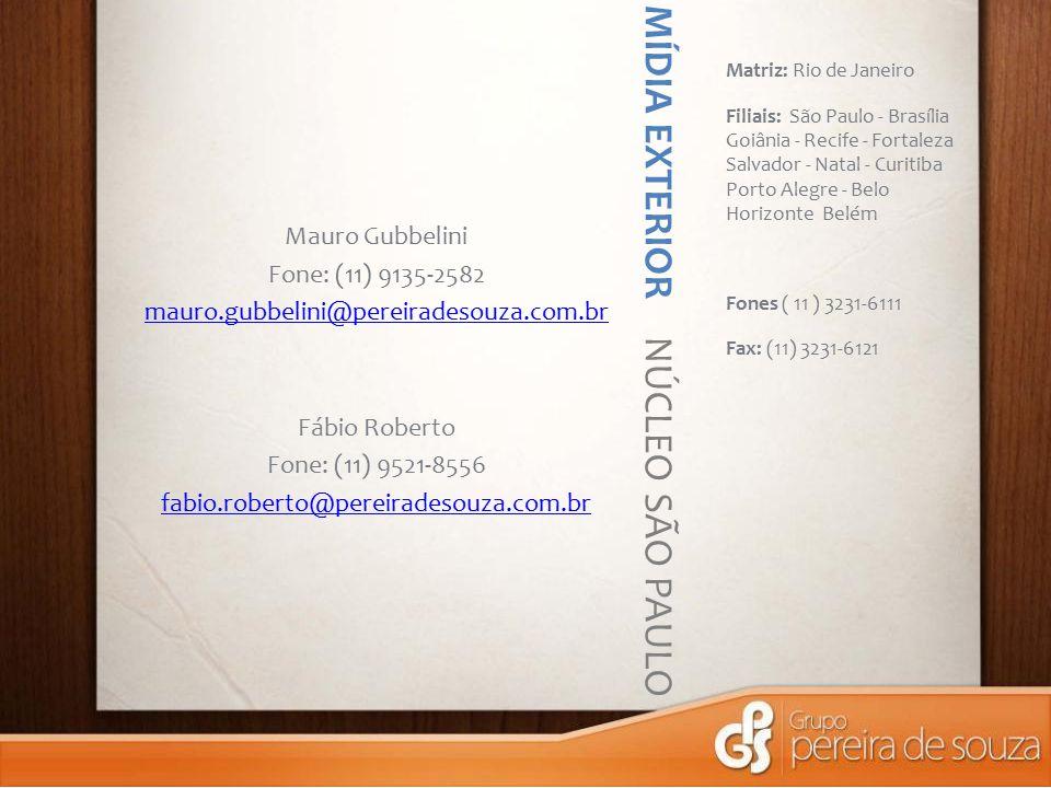 MÍDIA EXTERIOR NÚCLEO SÃO PAULO Matriz: Rio de Janeiro Filiais: São Paulo - Brasília Goiânia - Recife - Fortaleza Salvador - Natal - Curitiba Porto Alegre - Belo Horizonte Belém Fones ( 11 ) 3231-6111 Fax: (11) 3231-6121 Mauro Gubbelini Fone: (11) 9135-2582 mauro.gubbelini@pereiradesouza.com.br Fábio Roberto Fone: (11) 9521-8556 fabio.roberto@pereiradesouza.com.br