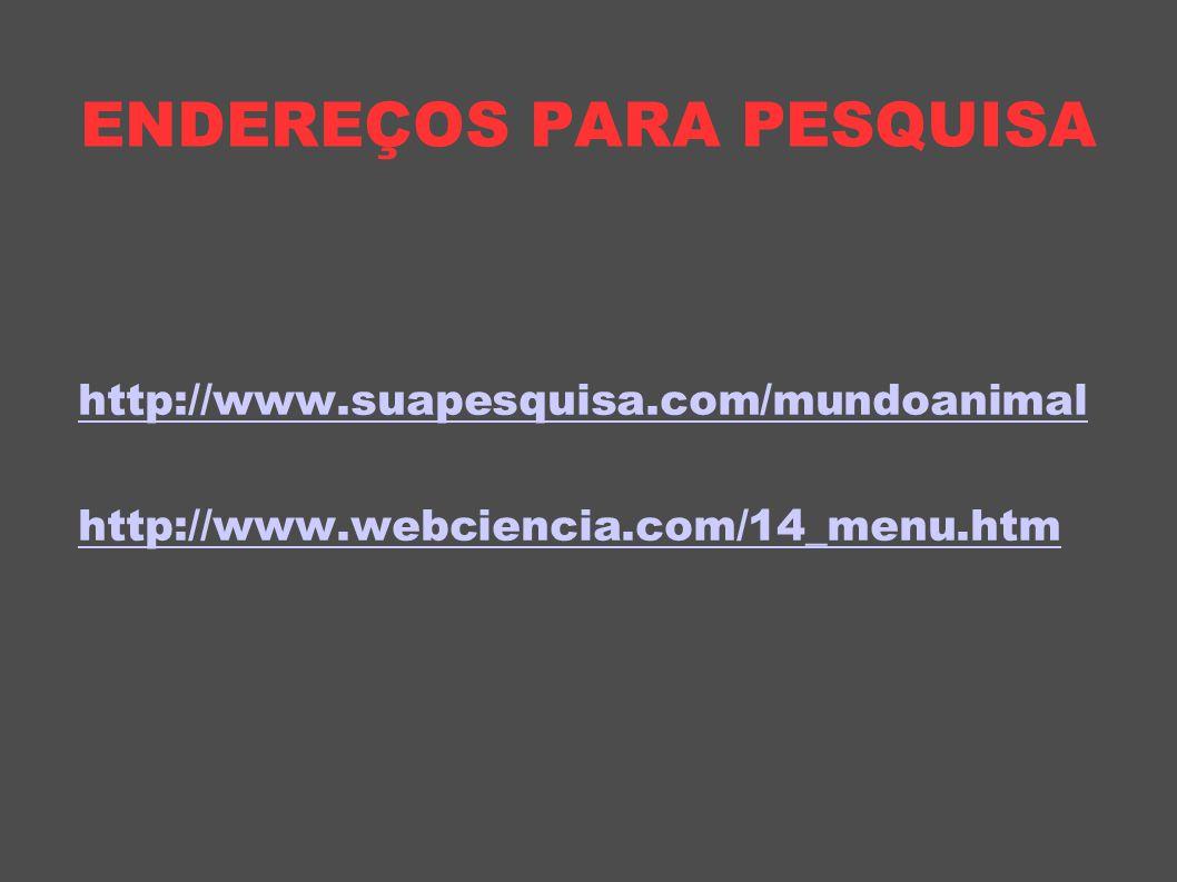 ENDEREÇOS PARA PESQUISA http://www.suapesquisa.com/mundoanimal http://www.webciencia.com/14_menu.htm