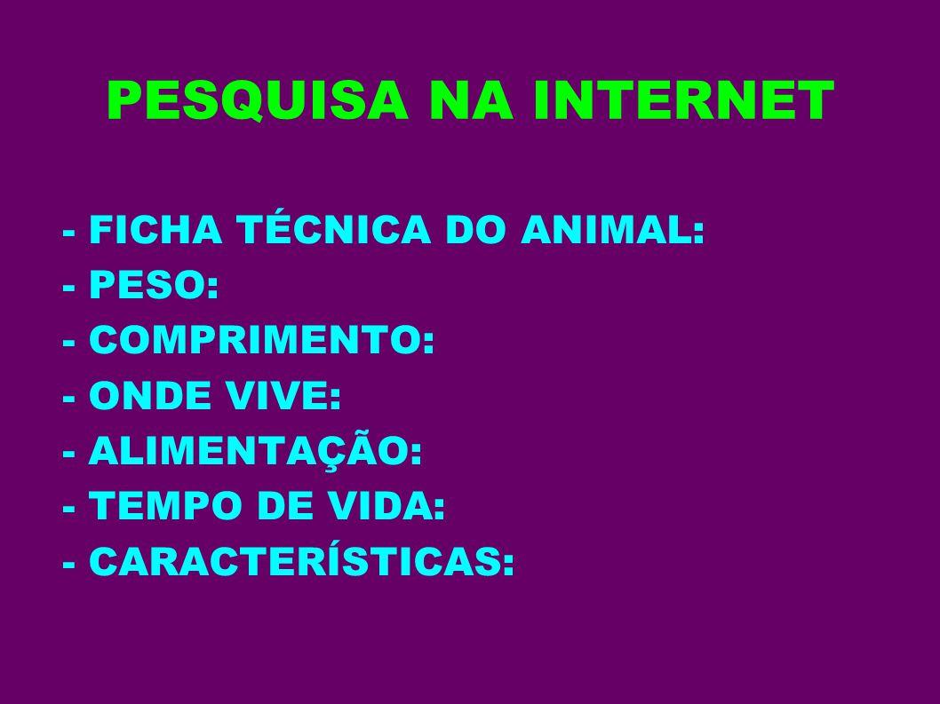 PESQUISA NA INTERNET - FICHA TÉCNICA DO ANIMAL: - PESO: - COMPRIMENTO: - ONDE VIVE: - ALIMENTAÇÃO: - TEMPO DE VIDA: - CARACTERÍSTICAS:
