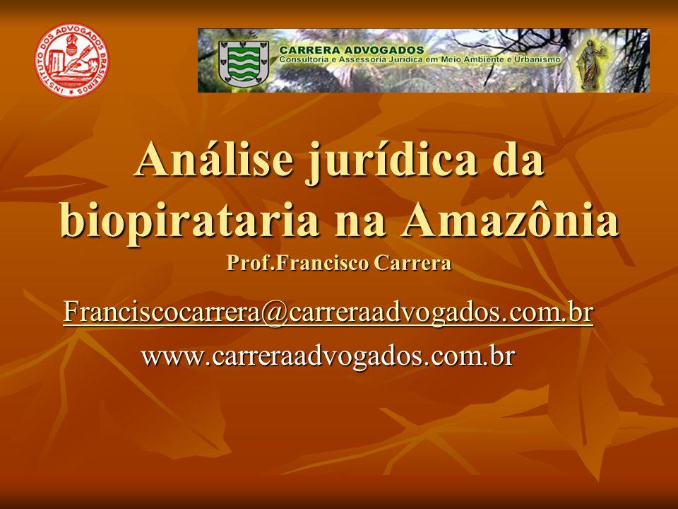 Análise jurídica da biopirataria na Amazônia Prof.Francisco Carrera Franciscocarrera@carreraadvogados.com.br www.carreraadvogados.com.br