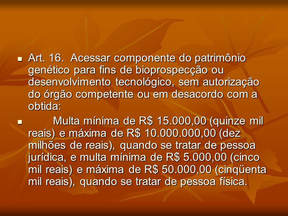 Art. 16. Acessar componente do patrimônio genético para fins de bioprospecção ou desenvolvimento tecnológico, sem autorização do órgão competente ou e