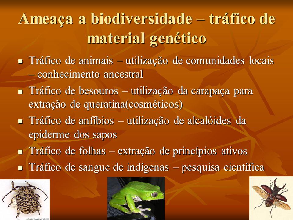 Ameaça a biodiversidade – tráfico de material genético Tráfico de animais – utilização de comunidades locais – conhecimento ancestral Tráfico de anima