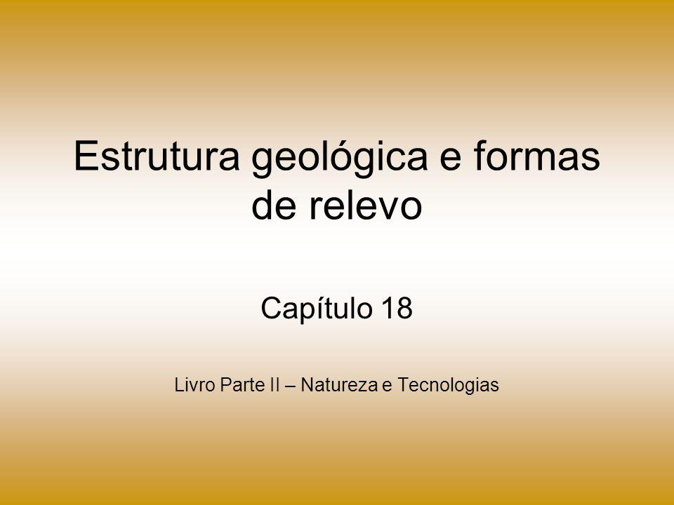 Estrutura geológica e formas de relevo Capítulo 18 Livro Parte II – Natureza e Tecnologias