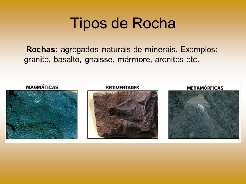 Tipos de Rocha Rochas: agregados naturais de minerais. Exemplos: granito, basalto, gnaisse, mármore, arenitos etc.