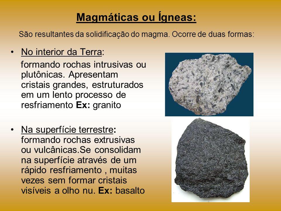 Magmáticas ou Ígneas: São resultantes da solidificação do magma. Ocorre de duas formas: No interior da Terra: formando rochas intrusivas ou plutônicas