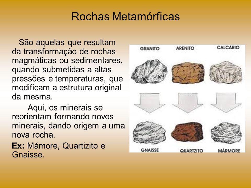 Rochas Metamórficas São aquelas que resultam da transformação de rochas magmáticas ou sedimentares, quando submetidas a altas pressões e temperaturas,