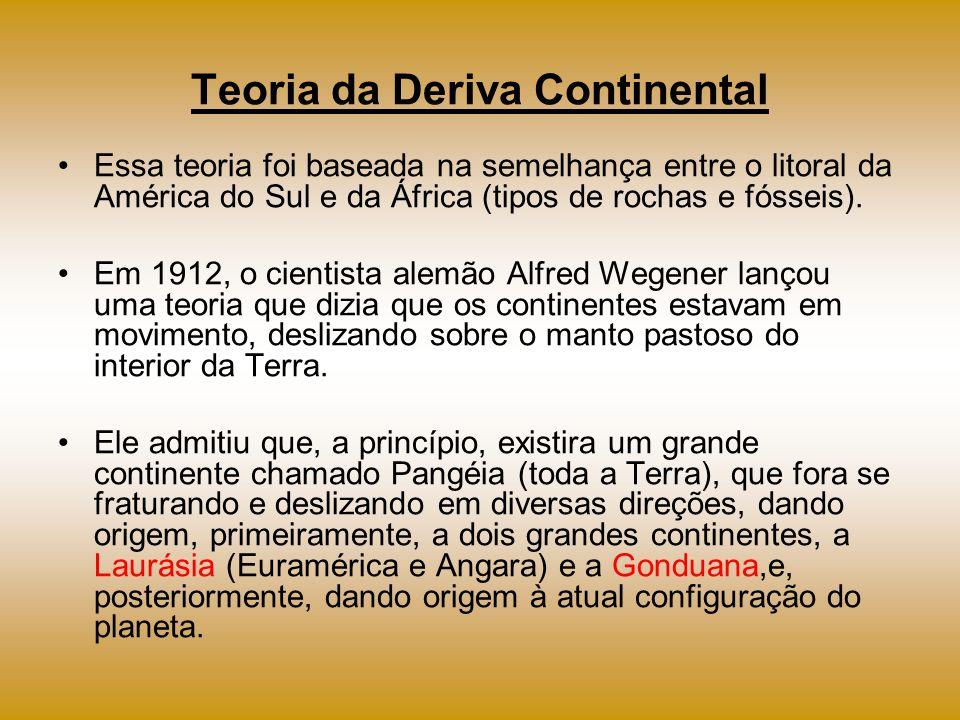 Teoria da Deriva Continental Essa teoria foi baseada na semelhança entre o litoral da América do Sul e da África (tipos de rochas e fósseis). Em 1912,