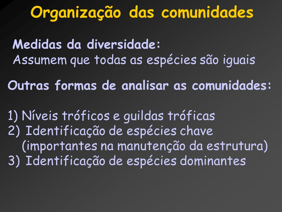 Organização das comunidades Medidas da diversidade: Assumem que todas as espécies são iguais Outras formas de analisar as comunidades: 1)Níveis trófic