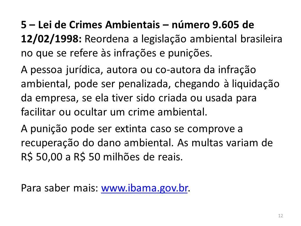 5 – Lei de Crimes Ambientais – número 9.605 de 12/02/1998: Reordena a legislação ambiental brasileira no que se refere às infrações e punições. A pess