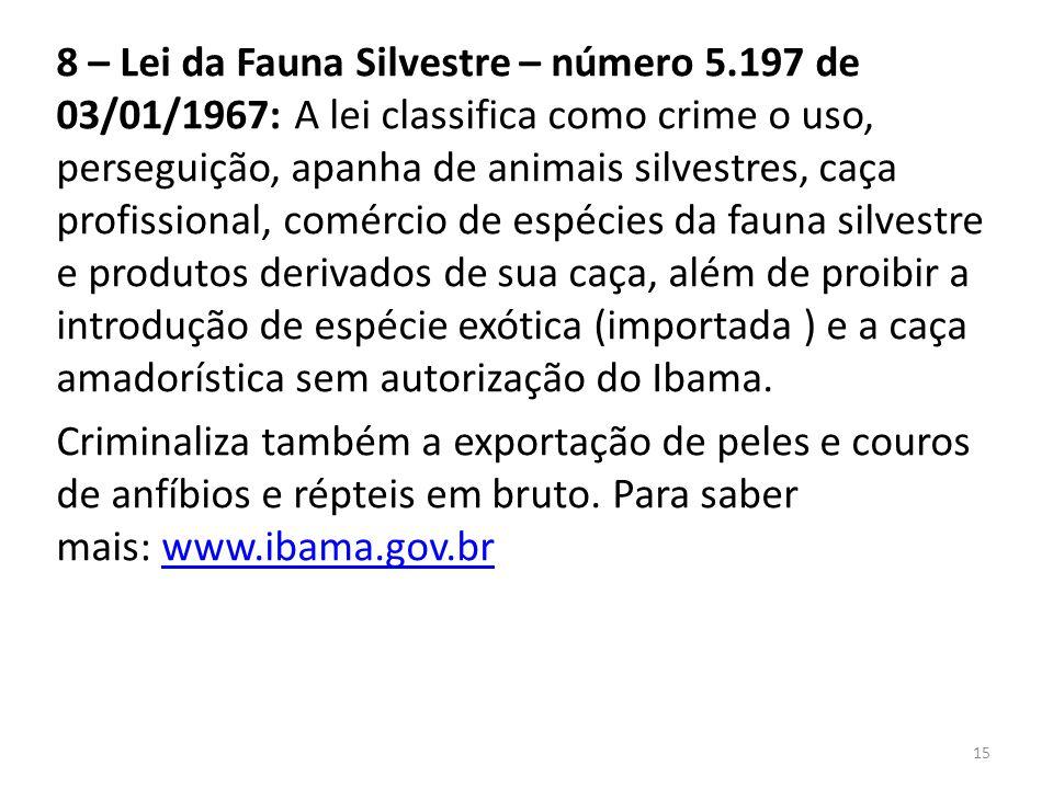 8 – Lei da Fauna Silvestre – número 5.197 de 03/01/1967: A lei classifica como crime o uso, perseguição, apanha de animais silvestres, caça profission