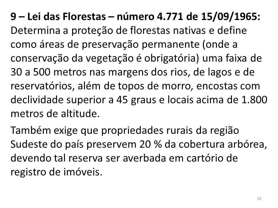 9 – Lei das Florestas – número 4.771 de 15/09/1965: Determina a proteção de florestas nativas e define como áreas de preservação permanente (onde a co