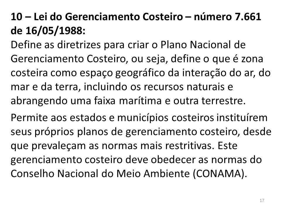 10 – Lei do Gerenciamento Costeiro – número 7.661 de 16/05/1988: Define as diretrizes para criar o Plano Nacional de Gerenciamento Costeiro, ou seja,