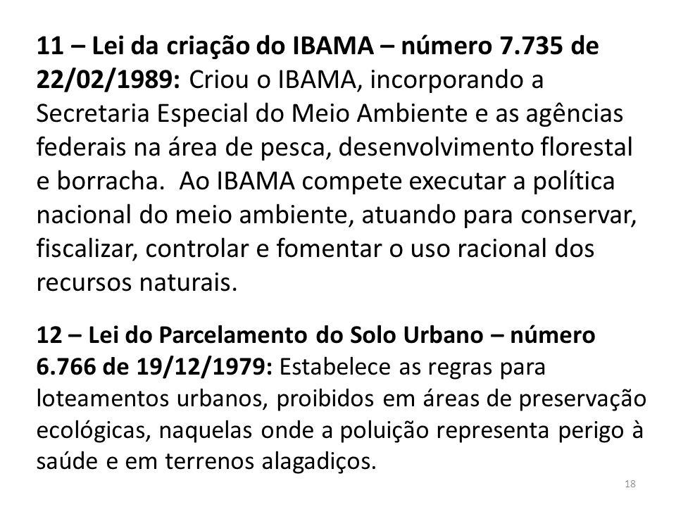 11 – Lei da criação do IBAMA – número 7.735 de 22/02/1989: Criou o IBAMA, incorporando a Secretaria Especial do Meio Ambiente e as agências federais n