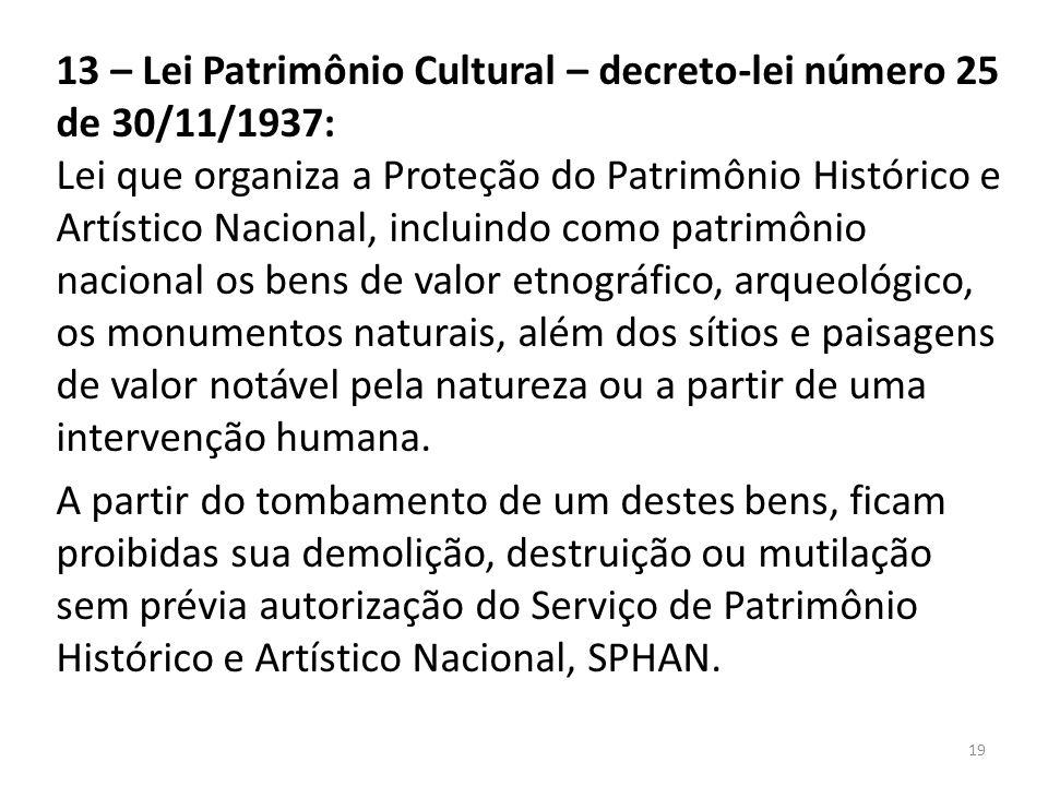 13 – Lei Patrimônio Cultural – decreto-lei número 25 de 30/11/1937: Lei que organiza a Proteção do Patrimônio Histórico e Artístico Nacional, incluind