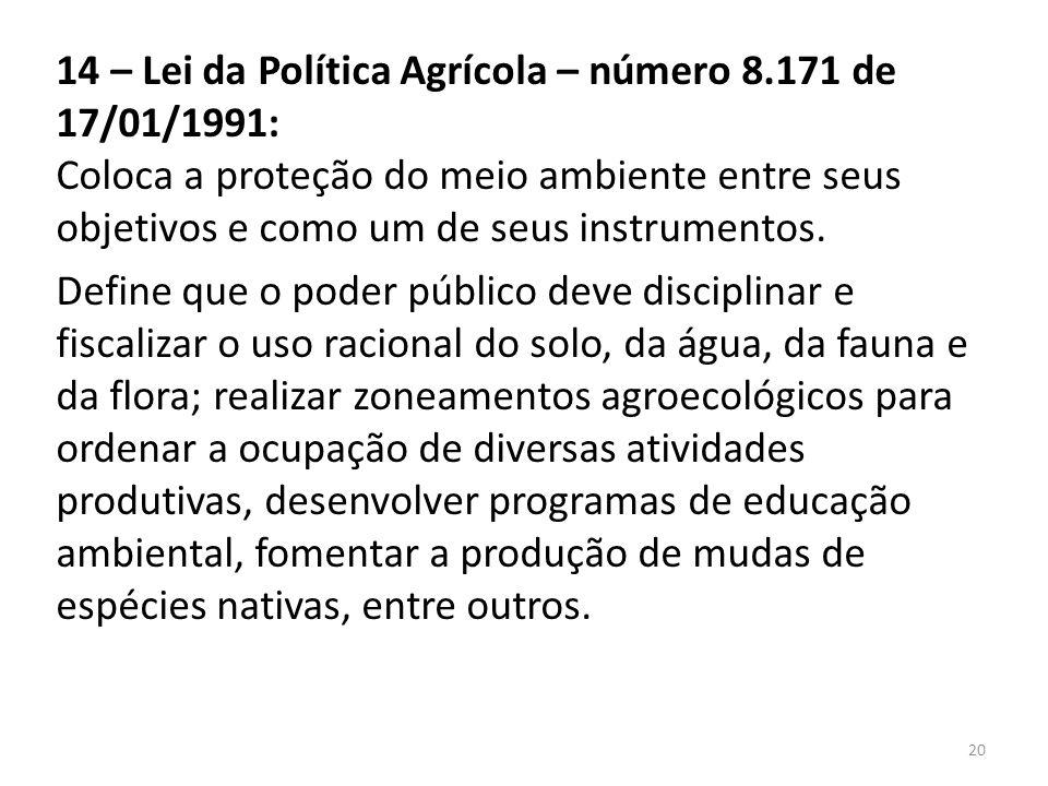 14 – Lei da Política Agrícola – número 8.171 de 17/01/1991: Coloca a proteção do meio ambiente entre seus objetivos e como um de seus instrumentos. De