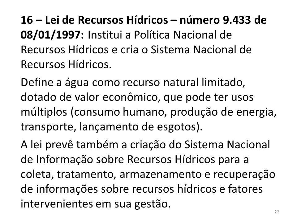 16 – Lei de Recursos Hídricos – número 9.433 de 08/01/1997: Institui a Política Nacional de Recursos Hídricos e cria o Sistema Nacional de Recursos Hí