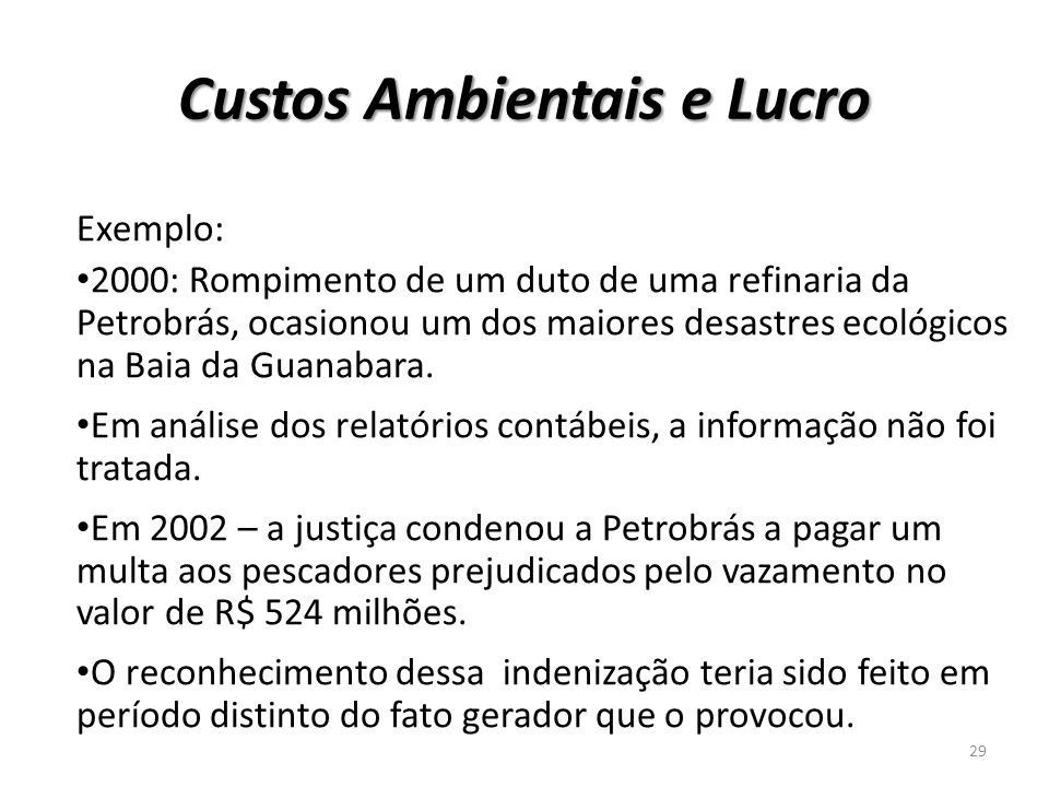 Custos Ambientais e Lucro Exemplo: 2000: Rompimento de um duto de uma refinaria da Petrobrás, ocasionou um dos maiores desastres ecológicos na Baia da
