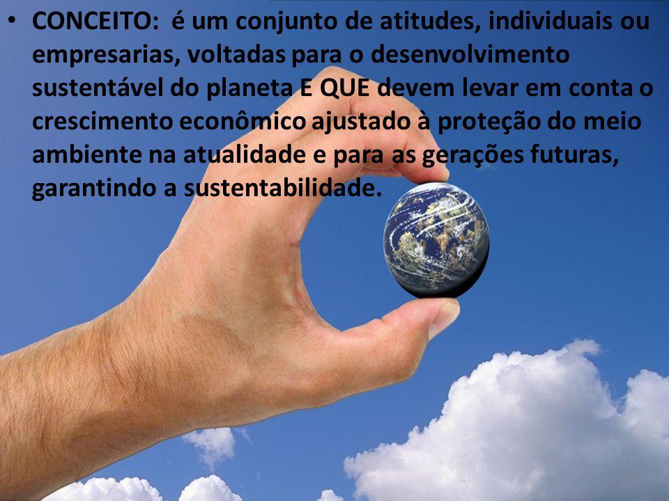 CONCEITO: é um conjunto de atitudes, individuais ou empresarias, voltadas para o desenvolvimento sustentável do planeta E QUE devem levar em conta o c