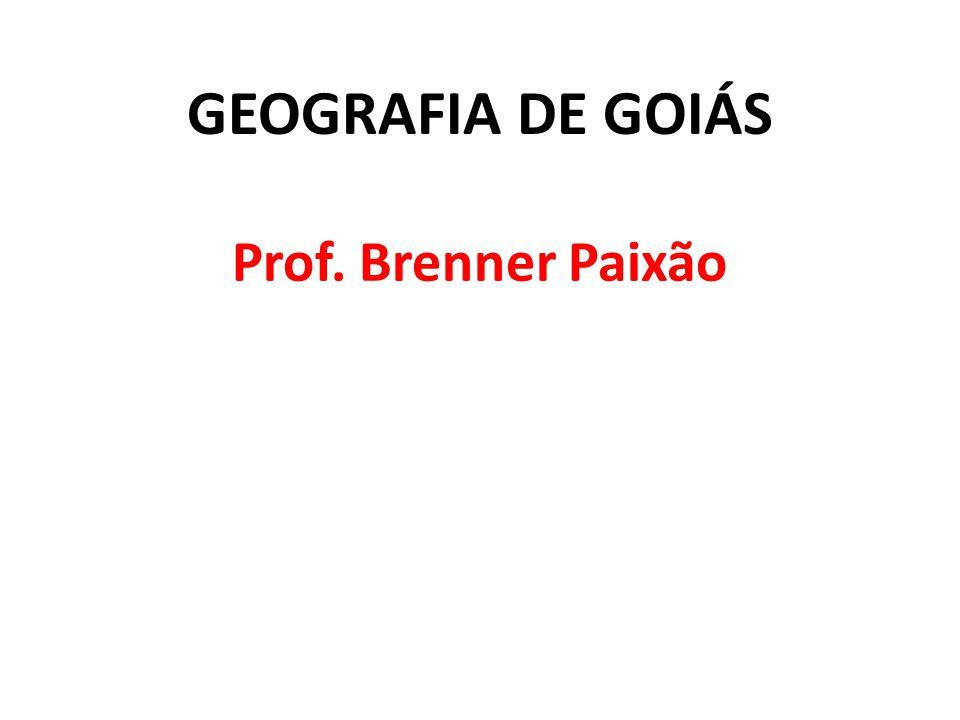 GEOGRAFIA DE GOIÁS Prof. Brenner Paixão