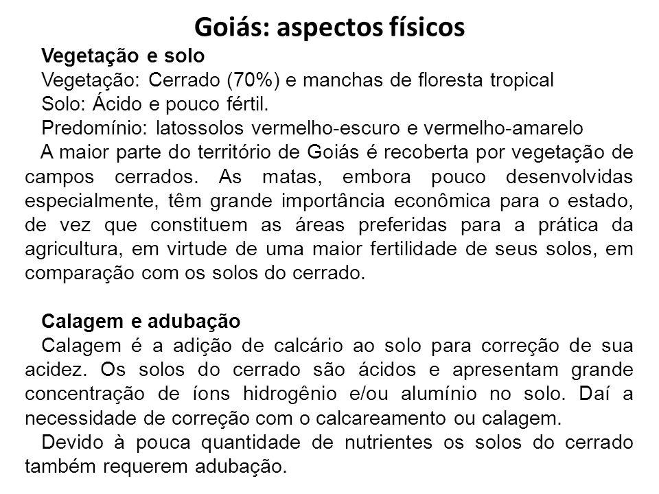 Goiás: aspectos físicos Vegetação e solo Vegetação: Cerrado (70%) e manchas de floresta tropical Solo: Ácido e pouco fértil. Predomínio: latossolos ve