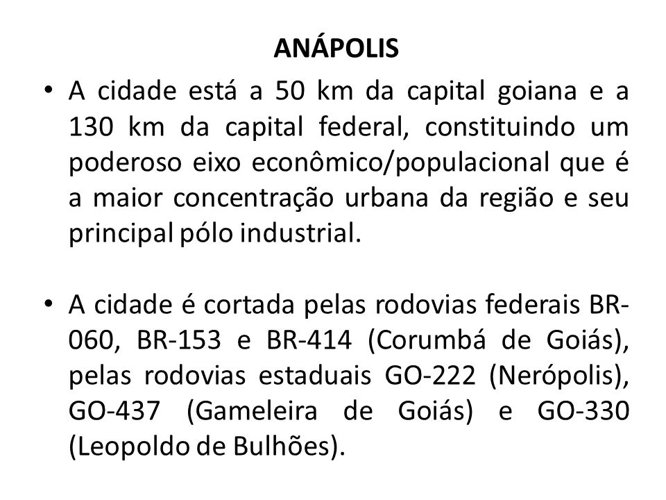 ANÁPOLIS A cidade está a 50 km da capital goiana e a 130 km da capital federal, constituindo um poderoso eixo econômico/populacional que é a maior con