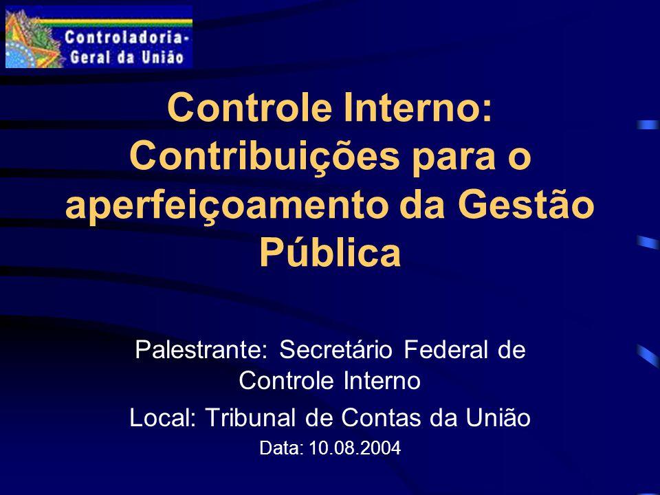 Controle Interno: Contribuições para o aperfeiçoamento da Gestão Pública Palestrante: Secretário Federal de Controle Interno Local: Tribunal de Contas da União Data: 10.08.2004