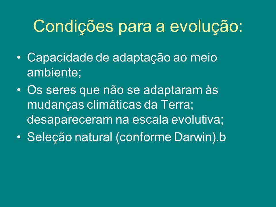 Condições para a evolução: Capacidade de adaptação ao meio ambiente; Os seres que não se adaptaram às mudanças climáticas da Terra; desapareceram na e