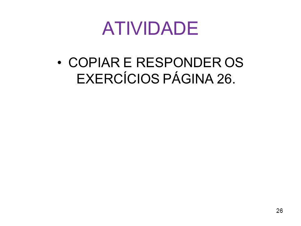 ATIVIDADE COPIAR E RESPONDER OS EXERCÍCIOS PÁGINA 26. 26
