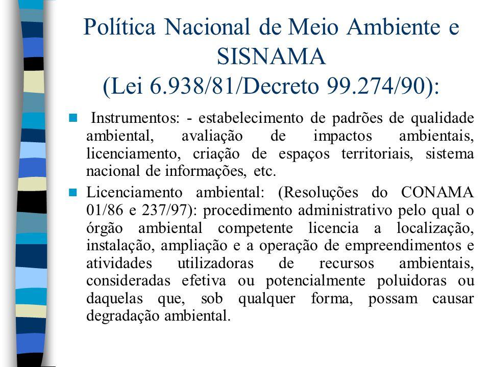 Política Nacional de Meio Ambiente e SISNAMA (Lei 6.938/81/Decreto 99.274/90): Instrumentos: - estabelecimento de padrões de qualidade ambiental, avaliação de impactos ambientais, licenciamento, criação de espaços territoriais, sistema nacional de informações, etc.
