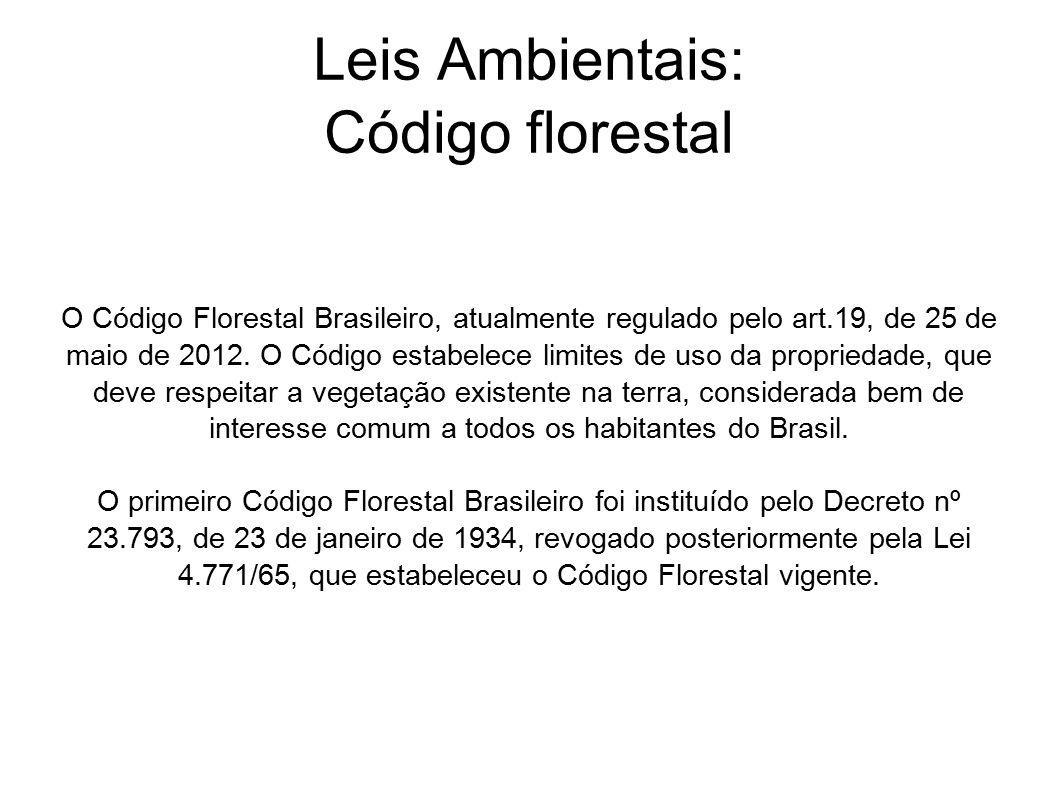 Leis Ambientais: Código florestal O Código Florestal Brasileiro, atualmente regulado pelo art.19, de 25 de maio de 2012. O Código estabelece limites d