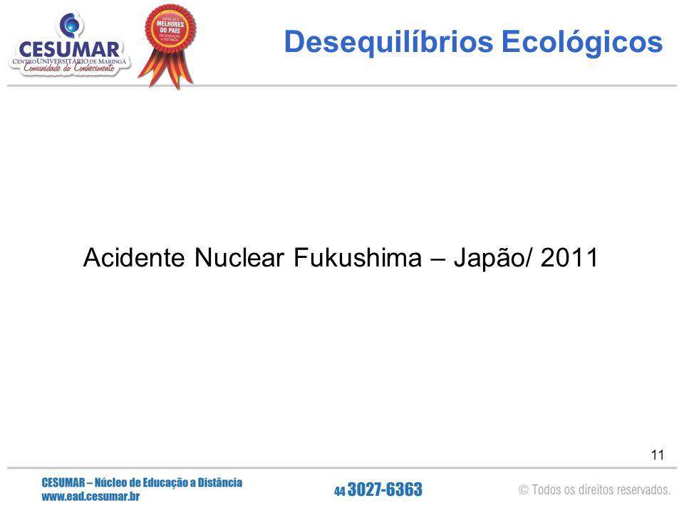 11 Desequilíbrios Ecológicos Acidente Nuclear Fukushima – Japão/ 2011